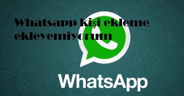 Whatsapp kişi ekleme ekleyemiyorum