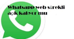 Whatsapp web sürekli açık kalıyor mu
