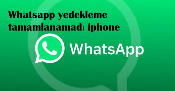 Whatsapp yedekleme tamamlanamadı iphone