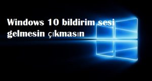 Windows 10 bildirim sesi gelmesin çıkmasın