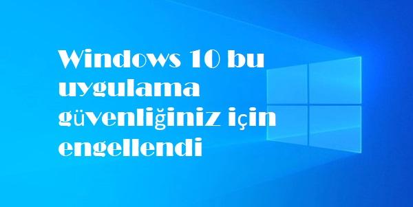 Windows 10 bu uygulama güvenliğiniz için engellendi