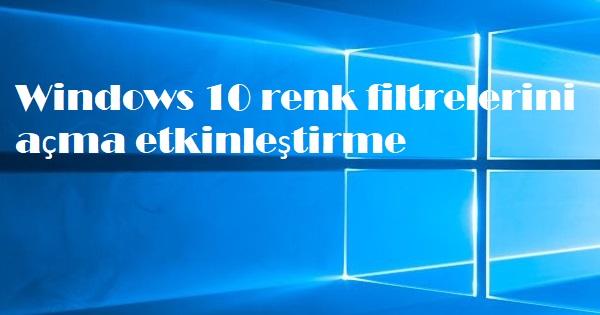 Windows 10 renk filtrelerini açma etkinleştirme