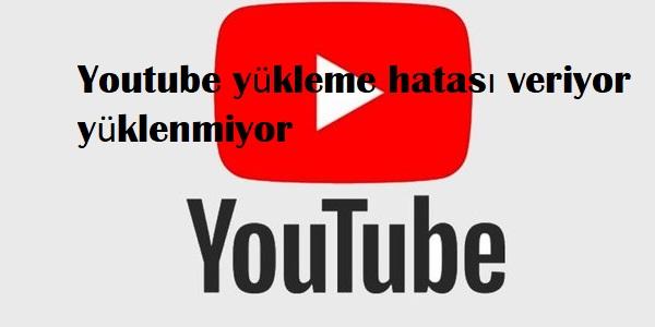 Youtube yükleme hatası veriyor yüklenmiyor