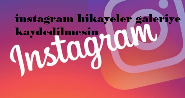 instagram hikayeler galeriye kaydedilmesin