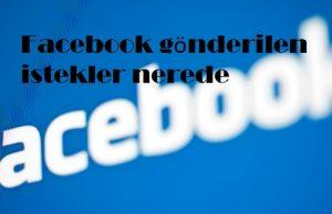 Facebook gönderilen istekler nerede