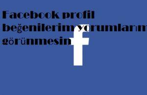 Facebook profil beğenilerim yorumlarım görünmesin
