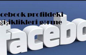 Facebook profildeki değişiklikleri görme