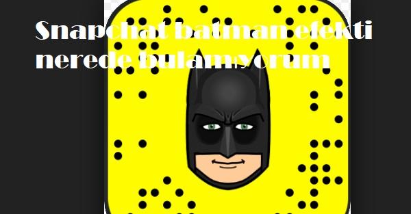 Snapchat batman efekti nerede bulamıyorum