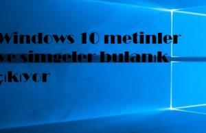 Windows 10 metinler ve simgeler bulanık çıkıyor