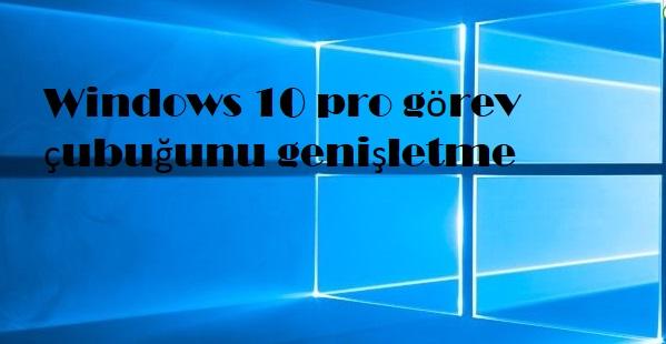 Windows 10 pro görev çubuğunu genişletme