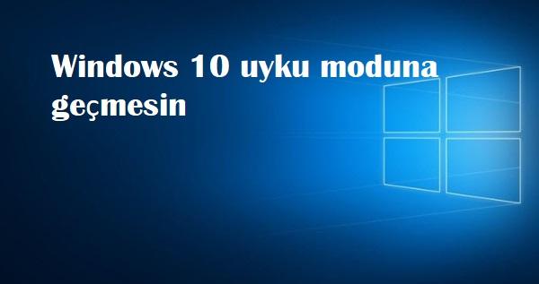 Windows 10 uyku moduna geçmesin