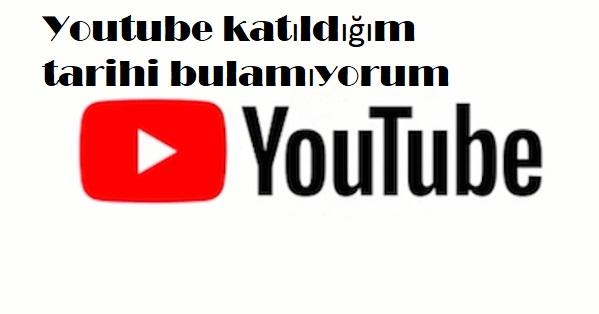 Youtube katıldığım tarihi bulamıyorum