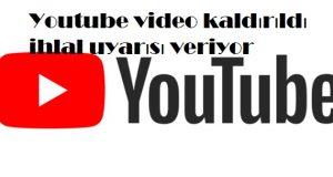 Youtube video kaldırıldı ihlal uyarısı veriyor
