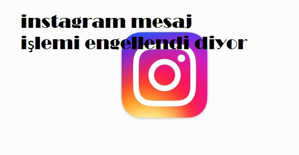 instagram mesaj işlemi engellendi diyor