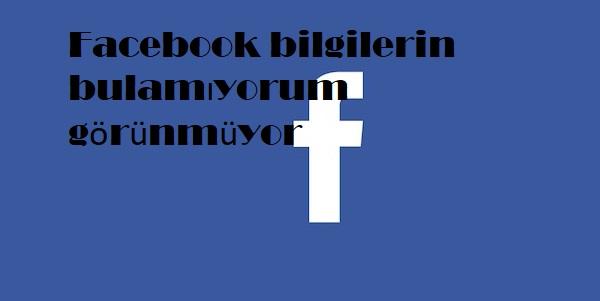 Facebook bilgilerin bulamıyorum görünmüyor