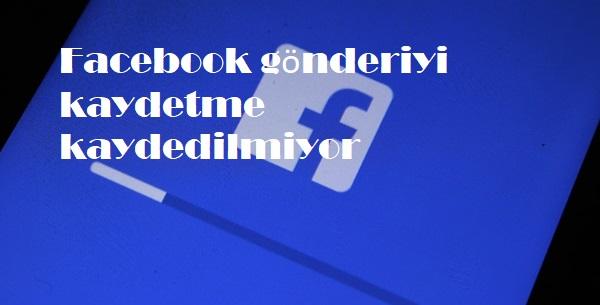Facebook gönderiyi kaydetme kaydedilmiyor