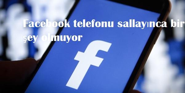 Facebook telefonu sallayınca bir şey olmuyor