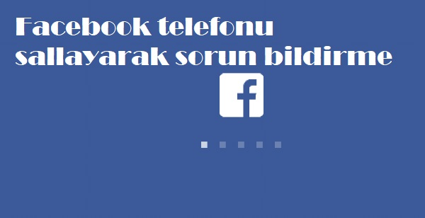 Facebook telefonu sallayarak sorun bildirme