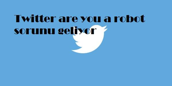 Twitter are you a robot sorunu geliyor