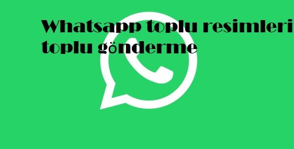 Whatsapp toplu resimleri toplu gönderme