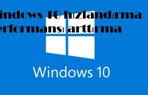 Windows 10 hızlandırma performansı arttırma
