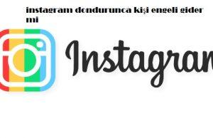 instagram dondurunca kişi engeli gider mi