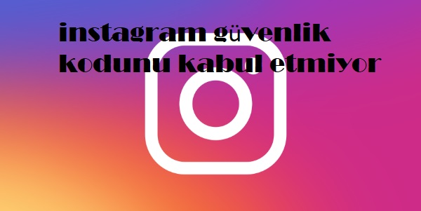 instagram güvenlik kodunu kabul etmiyor