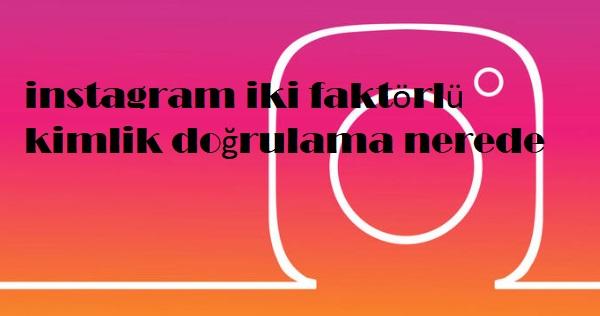 instagram iki faktörlü kimlik doğrulama nerede