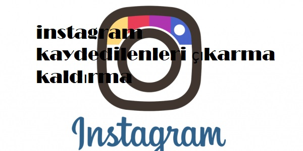 instagram kaydedilenleri çıkarma kaldırma