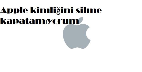 Apple kimliğini silme kapatamıyorum