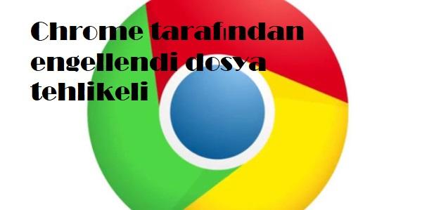 Chrome tarafından engellendi dosya tehlikeli