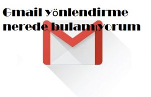 Gmail yönlendirme nerede bulamıyorum