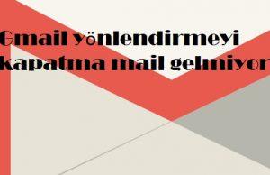 Gmail yönlendirmeyi kapatma mail gelmiyor