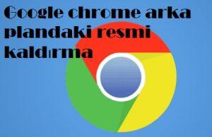 Google chrome arka plandaki resmi kaldırma