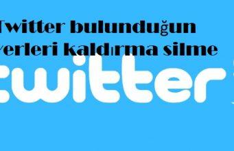 Twitter bulunduğun yerleri kaldırma silme
