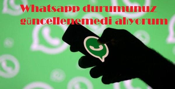 Whatsapp durumunuz güncellenemedi alıyorum