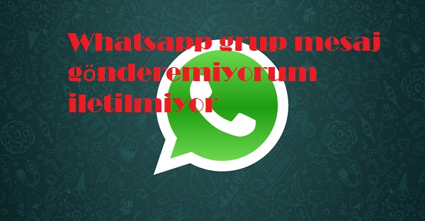 Whatsapp grup mesaj gönderemiyorum iletilmiyor