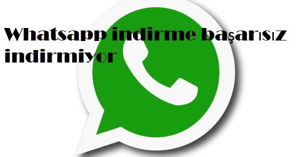 Whatsapp indirme başarısız indirmiyor
