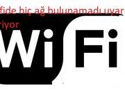 Wifide hiç ağ bulunamadı uyarı veriyor