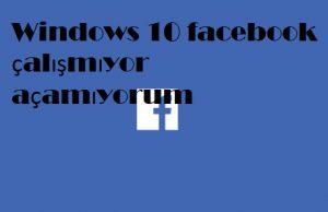 Windows 10 facebook çalışmıyor açamıyorum