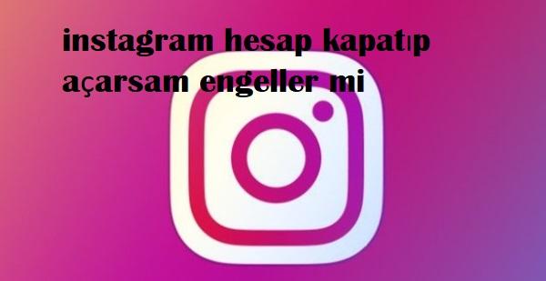 instagram hesap kapatıp açarsam engeller mi