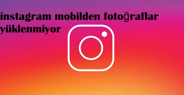 instagram mobilden fotoğraflar yüklenmiyor