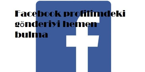 Facebook profilimdeki gönderiyi hemen bulma