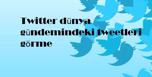 Twitter dünya gündemindeki tweetleri görme