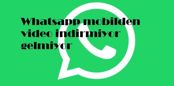Whatsapp mobilden video indirmiyor gelmiyor