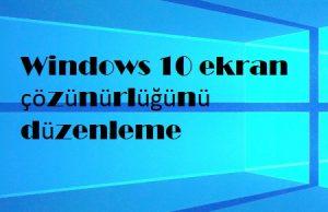 Windows 10 ekran çözünürlüğünü düzenleme
