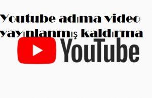 Youtube adıma video yayınlanmış kaldırma