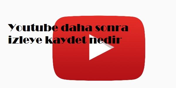 Youtube daha sonra izleye kaydet nedir