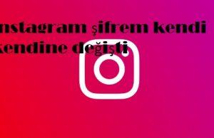 instagram şifrem kendi kendine değişti