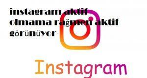 instagram aktif olmama rağmen aktif görünüyor